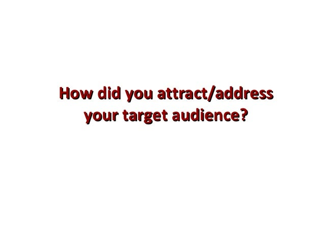 How did you attract/addressHow did you attract/address your target audience?your target audience?