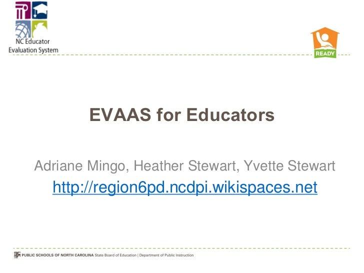 EVAAS for EducatorsAdriane Mingo, Heather Stewart, Yvette Stewart  http://region6pd.ncdpi.wikispaces.net