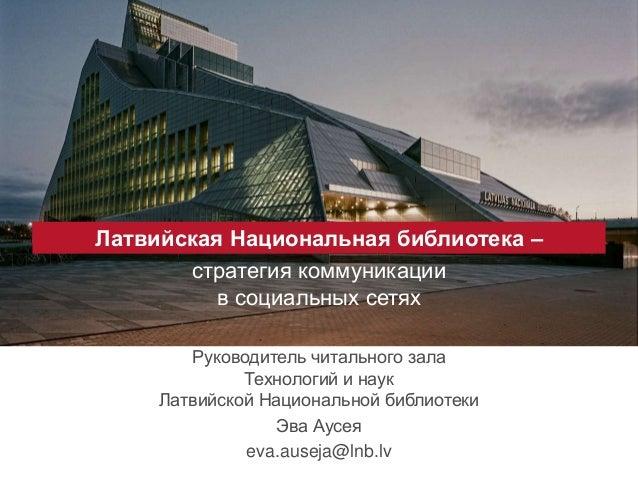 Латвийская Национальная библиотека – стратегия коммуникации в социальных сетях Руководитель читального зала Технологий и н...