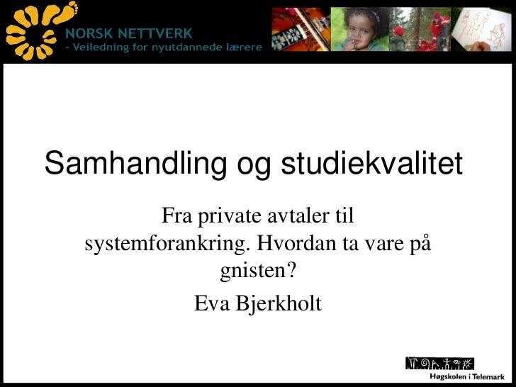 Samhandling og studiekvalitet<br />Fra private avtaler til systemforankring. Hvordan ta vare på gnisten?<br />Eva Bjerkhol...