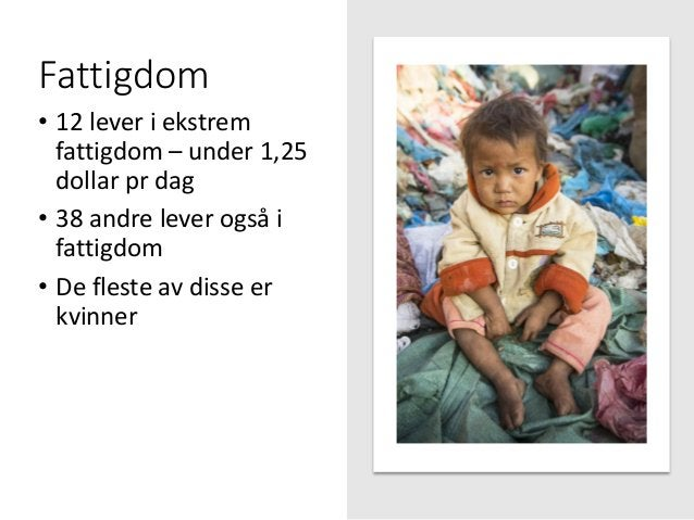 Fattigdom • 12 lever i ekstrem fattigdom – under 1,25 dollar pr dag • 38 andre lever også i fattigdom • De fleste av disse...
