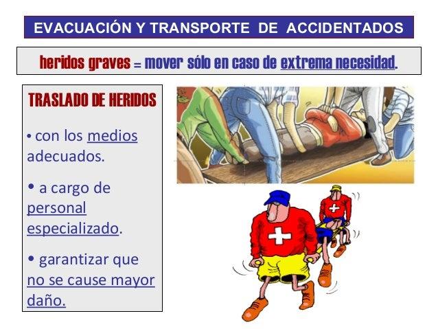 EVACUACIÓN Y TRANSPORTE DE ACCIDENTADOS heridos graves = mover sólo en caso de extrema necesidad.TRASLADO DE HERIDOS• con ...