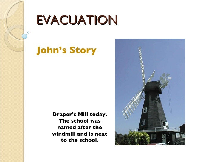 EVACUATION John's Story Draper's Mill today. The school was named after the windmill and is next to the school.