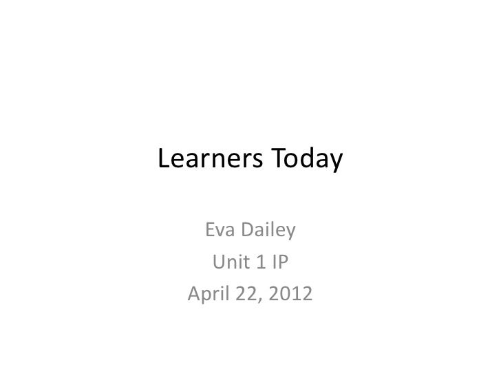 Learners Today   Eva Dailey    Unit 1 IP  April 22, 2012