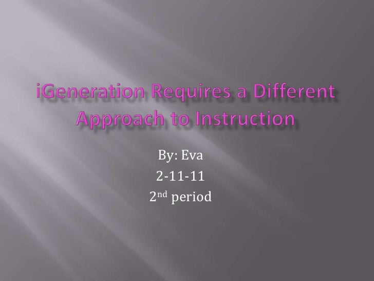 iGeneration Requires a Different Approach to Instruction <br />By: Eva <br />2-11-11<br />2nd period<br />