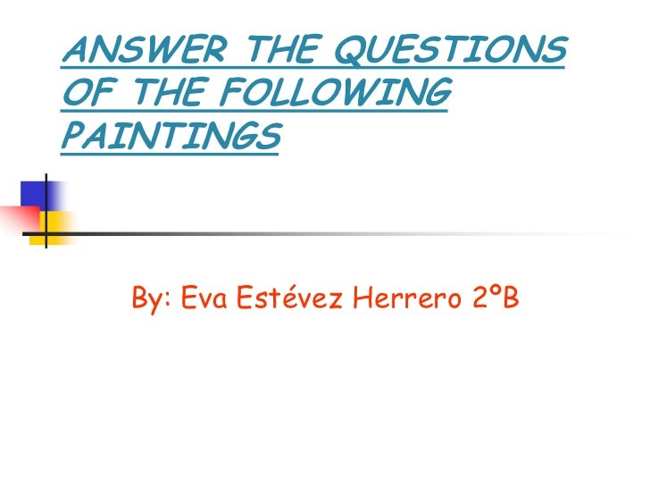 ANSWER THE QUESTIONSOF THE FOLLOWINGPAINTINGS  By: Eva Estévez Herrero 2ºB