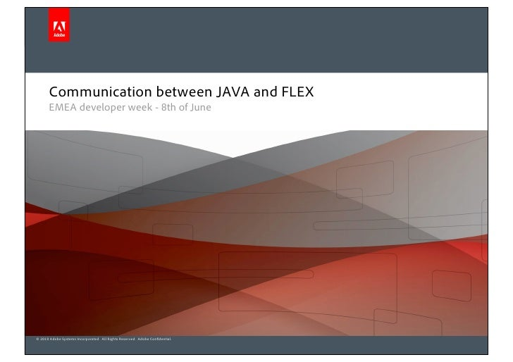 Communication between JAVA and FLEX       EMEA developer week - 8th of June     © 2010 Adobe Systems Incorporated. All Rig...