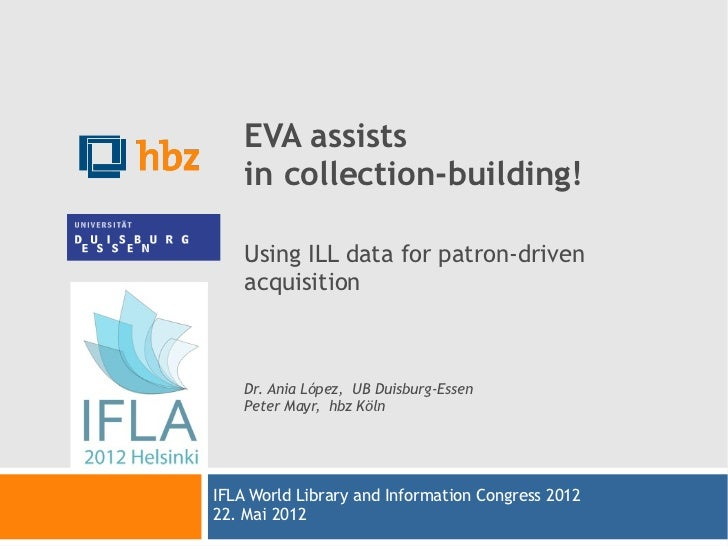 EVA assists    in collection-building!    Using ILL data for patron-driven    acquisition    Dr. Ania López, UB Duisburg-E...