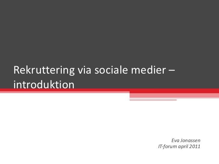 Rekruttering via sociale medier – introduktion  Eva Jonassen IT-forum april 2011