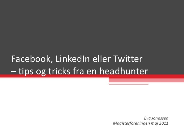 Facebook, LinkedIn eller Twitter  – tips og tricks fra en headhunter Eva Jonassen Magisterforeningen maj 2011