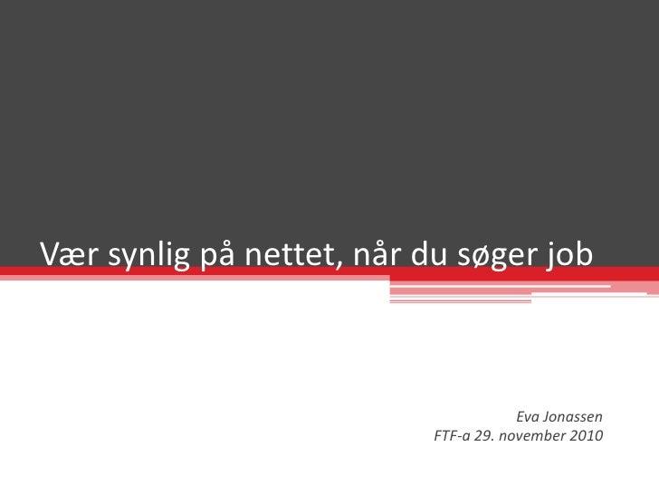Vær synlig på nettet, når du søger job<br />Eva Jonassen<br />FTF-a 29. november 2010<br />