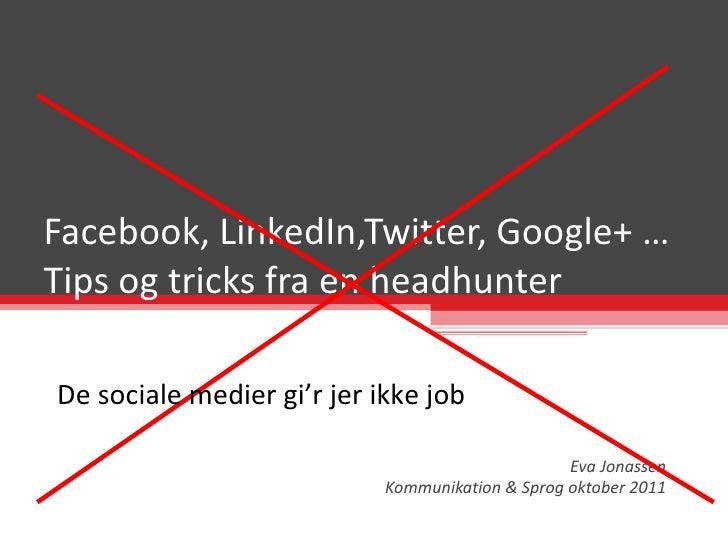 Facebook, LinkedIn,Twitter, Google+ … Tips og tricks fra en headhunter Eva Jonassen Kommunikation & Sprog oktober 2011 De ...