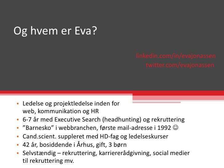 Og hvem er Eva? <ul><ul><li>linkedin.com/in/evajonassen </li></ul></ul><ul><ul><li>twitter.com/evajonassen  </li></ul></ul...
