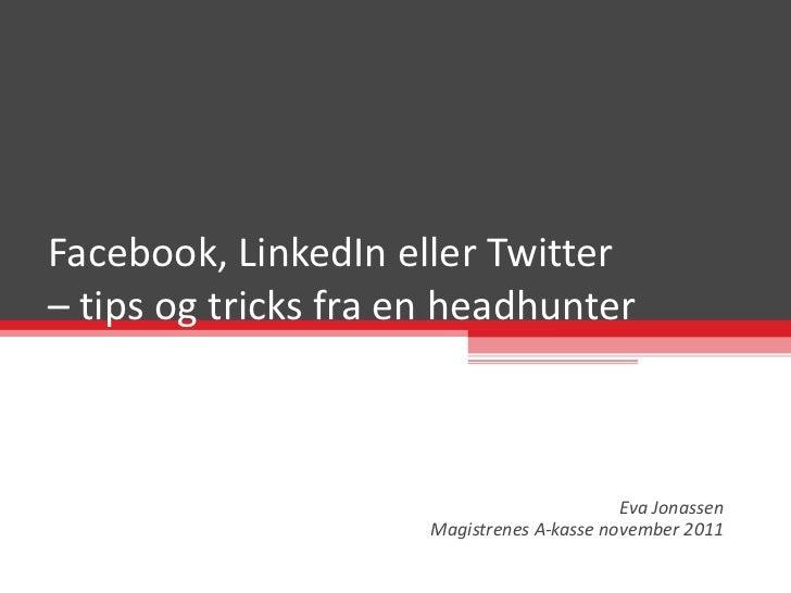 Facebook, LinkedIn eller Twitter  – tips og tricks fra en headhunter Eva Jonassen Magistrenes A-kasse november 2011