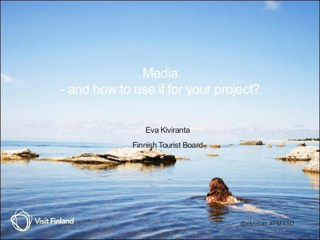 Media - and how to use if for your project? Eva Kiviranta Finnish Tourist Board @ekiviran #PM4SD