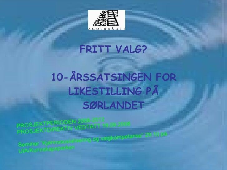FRITT VALG?   10-ÅRSSATSINGEN FOR LIKESTILLING PÅ SØRLANDET PROSJEKTPERIODEN 2008-2012 PROSJEKTDIREKTIV VEDTATT 19.09.2008...