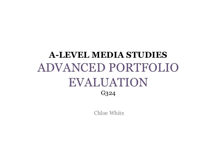 A-LEVEL MEDIA STUDIESADVANCED PORTFOLIO    EVALUATION          G324        Chloe White