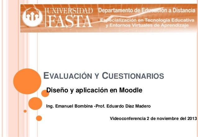 EVALUACIÓN Y CUESTIONARIOS Diseño y aplicación en Moodle Ing. Emanuel Bombina -Prof. Eduardo Díaz Madero Videoconferencia ...