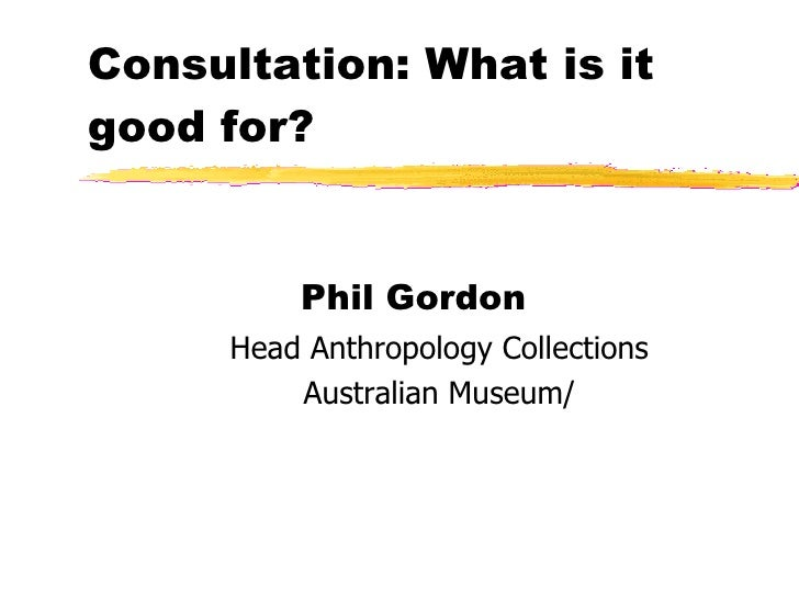 Consultation: What is it good for? <ul><li>Phil Gordon  </li></ul><ul><ul><li>Head Anthropology Collections </li></ul></ul...