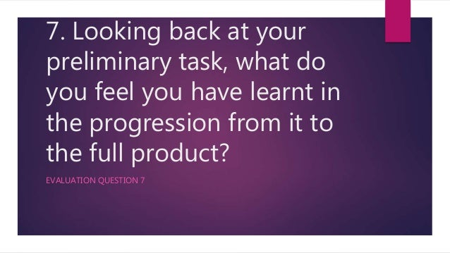 7. Looking back at your preliminary task, what do you feel you have learnt in the progression from it to the full product?...