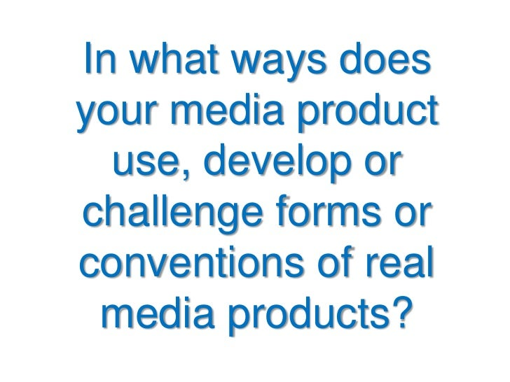 In what ways doesyour media product  use, develop orchallenge forms orconventions of real media products?