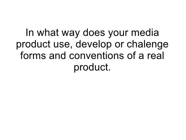 In what way does your mediaproduct use, develop or chalenge forms and conventions of a real            product.