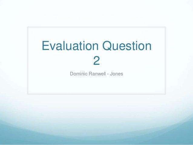 Evaluation Question 2 Dominic Ranwell - Jones