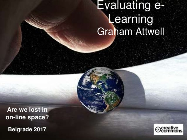 Evaluating e- Learning Graham Attwell Are we lost in on-line space? Belgrade 2017