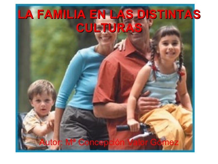 LA FAMILIA EN LAS DISTINTAS         CULTURAS   Autor: Mª Concepción Valor Gómez