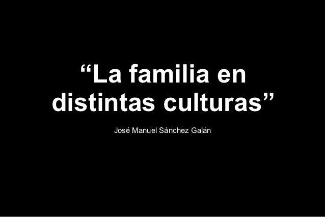 """""""La familia endistintas culturas""""     José Manuel Sánchez Galán"""