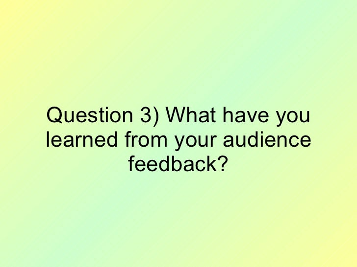 Question 3) What have you learned from your audience feedback?