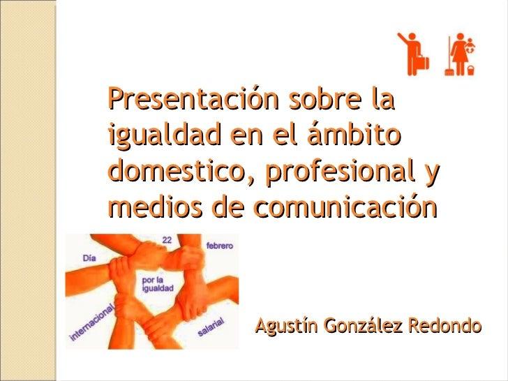 Presentación sobre laigualdad en el ámbitodomestico, profesional ymedios de comunicación          Agustín González Redondo