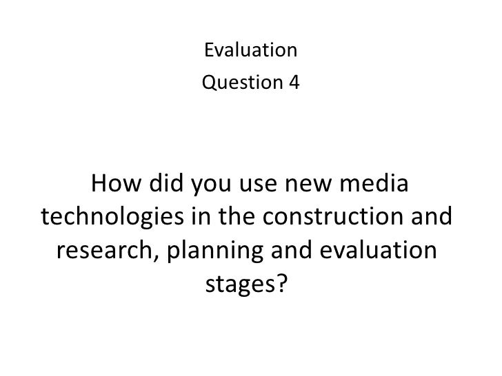 Evaluation<br />Question 4<br />How did you use new media technologies in the construction and research, planning and eva...