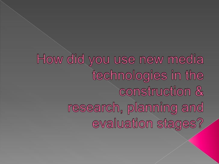 How did you use new media technologies in the construction & research, planning and evaluation stages? <br />