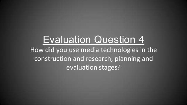 Evaluation Question 4How did you use media technologies in theconstruction and research, planning andevaluation stages?