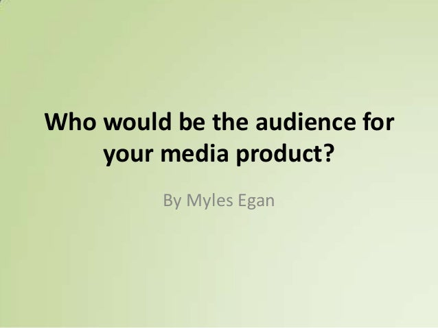 Who would be the audience for your media product? By Myles Egan