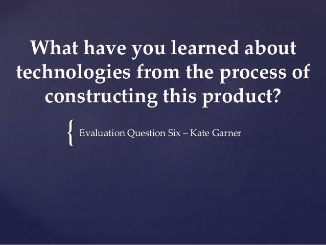 { What have you learned about technologies from the process of constructing this product? Evaluation Question Six – Kate G...