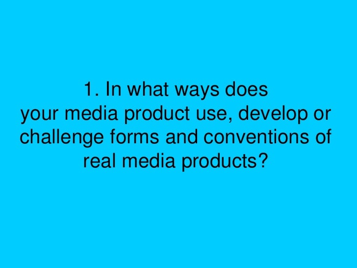 1. In what ways doesyour media product use, develop orchallenge forms and conventions of       real media products?