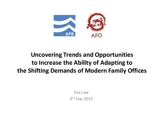 Uncovering Trends and Opportunities to Increase the Ability of Adapting to the Shifting Demands of Modern Family Offices E...