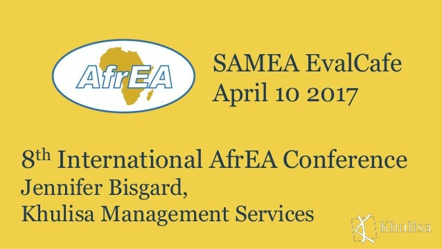 8th International AfrEA Conference Jennifer Bisgard, Khulisa Management Services SAMEA EvalCafe April 10 2017