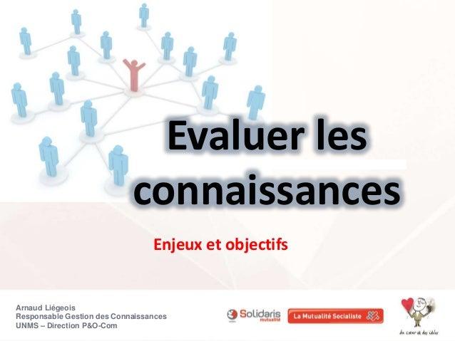 Evaluer les  connaissances  Enjeux et objectifs  Arnaud Liégeois  Responsable Gestion des Connaissances  UNMS – Direction ...