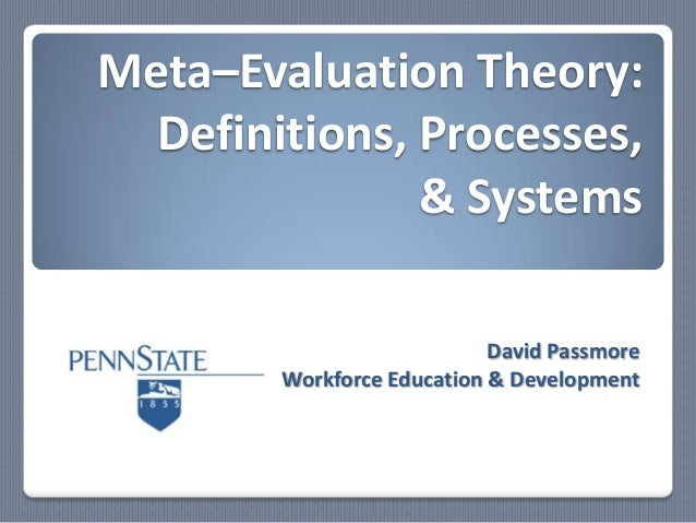 Meta–Evaluation Theory: Definitions, Processes, & Systems David Passmore Workforce Education & Development