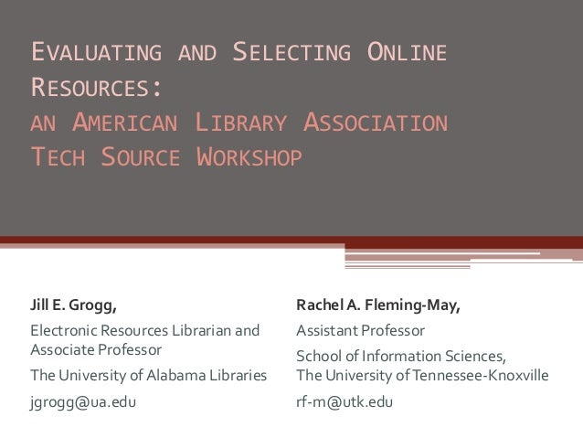 EVALUATING AND SELECTING ONLINE RESOURCES: AN AMERICAN LIBRARY ASSOCIATION TECH SOURCE WORKSHOP Jill E. Grogg, Electronic ...