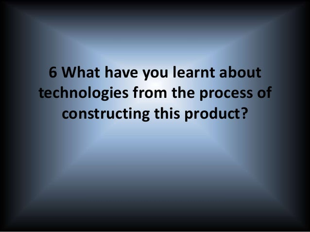 6 What have you learnt about technologies from the process of constructing this product?
