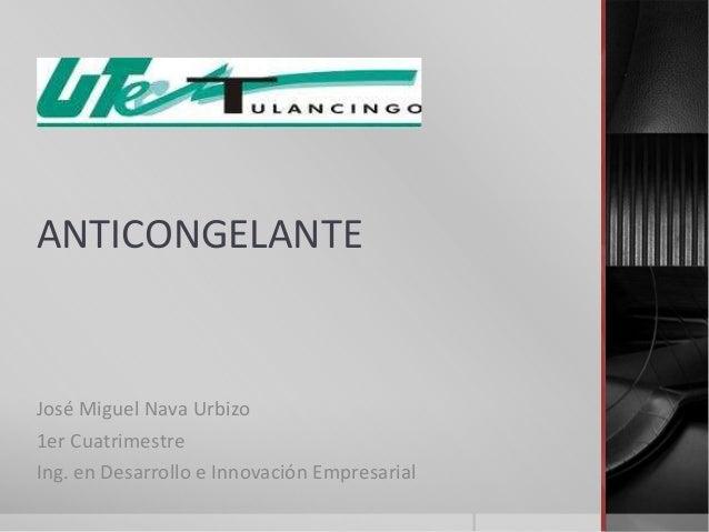 ANTICONGELANTEJosé Miguel Nava Urbizo1er CuatrimestreIng. en Desarrollo e Innovación Empresarial