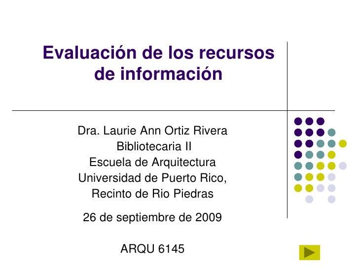 Evaluación de los recursos de información <br />Dra. Laurie Ann Ortiz Rivera          <br /> Bibliotecaria II<br />Escuela...