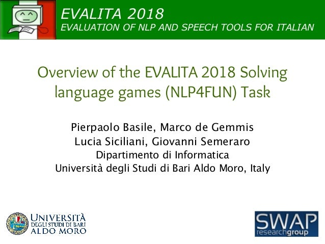 EVALITA 2018 EVALUATION OF NLP AND SPEECH TOOLS FOR ITALIAN Overview of the EVALITA 2018 Solving language games (NLP4FUN) ...