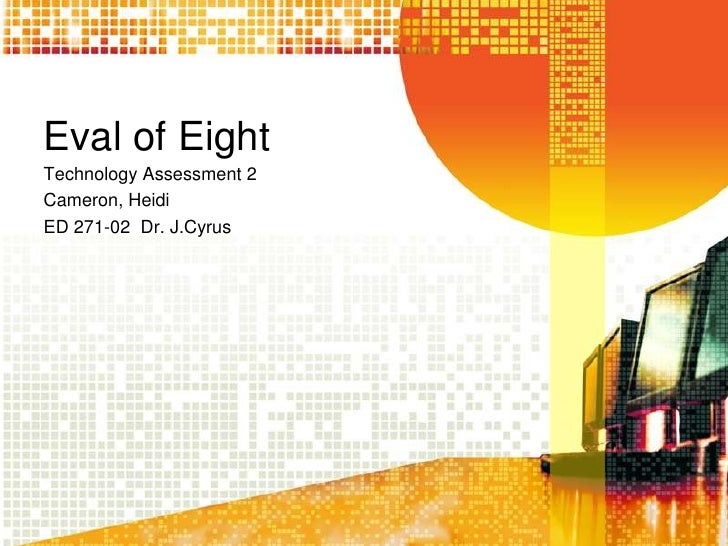 Eval of Eight<br />Technology Assessment 2<br />Cameron, Heidi<br />ED 271-02  Dr. J.Cyrus<br />