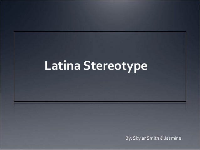Latina Stereotype             By: Skylar Smith & Jasmine