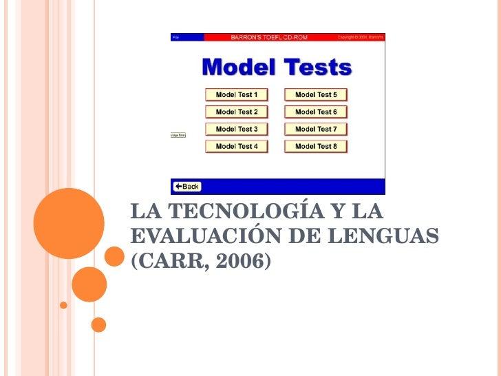 LA TECNOLOGÍA Y LA EVALUACIÓN DE LENGUAS (CARR, 2006)